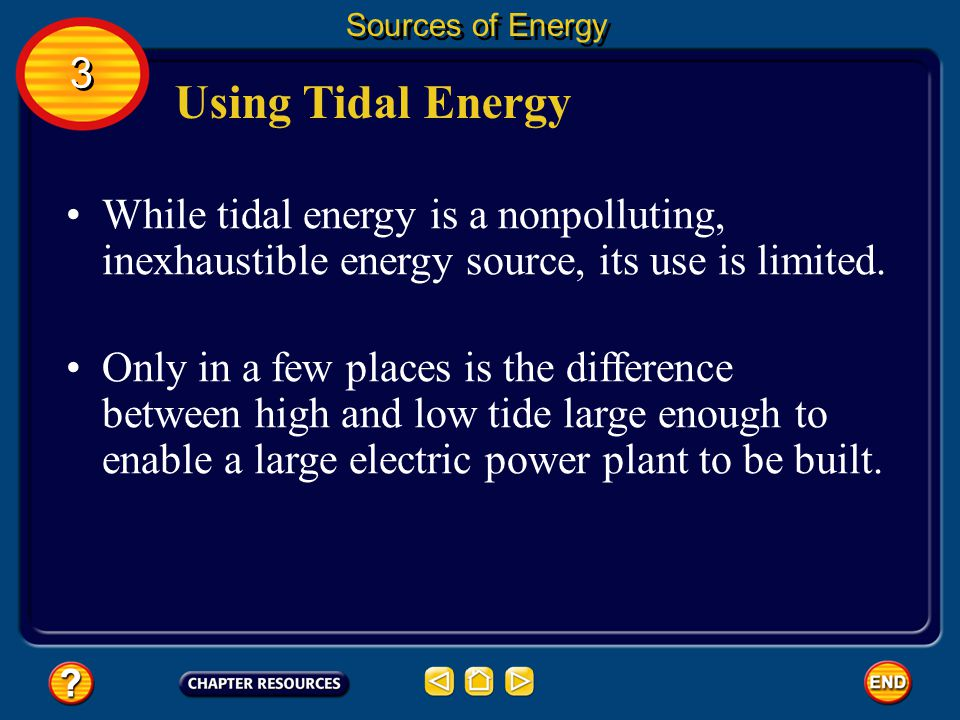 Sources of Energy 3. Using Tidal Energy. While tidal energy is a nonpolluting, inexhaustible energy source, its use is limited.
