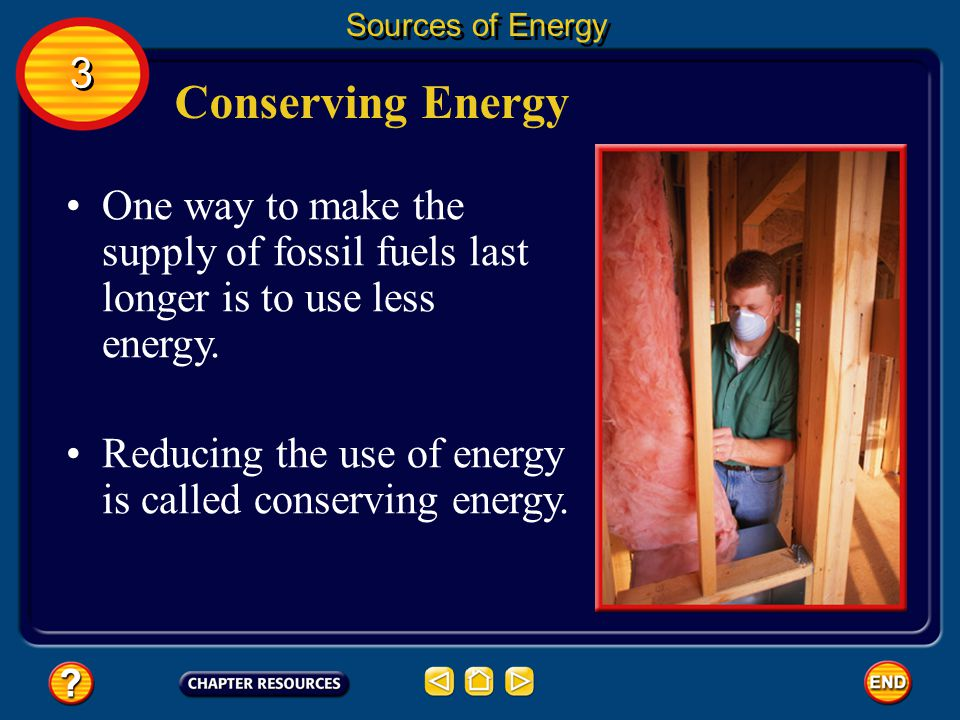 Sources of Energy 3. Conserving Energy. One way to make the supply of fossil fuels last longer is to use less energy.