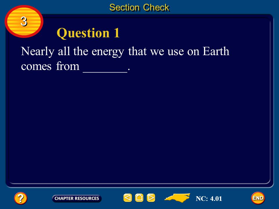 Section Check 3 Question 1 Nearly all the energy that we use on Earth comes from _______. NC: 4.01