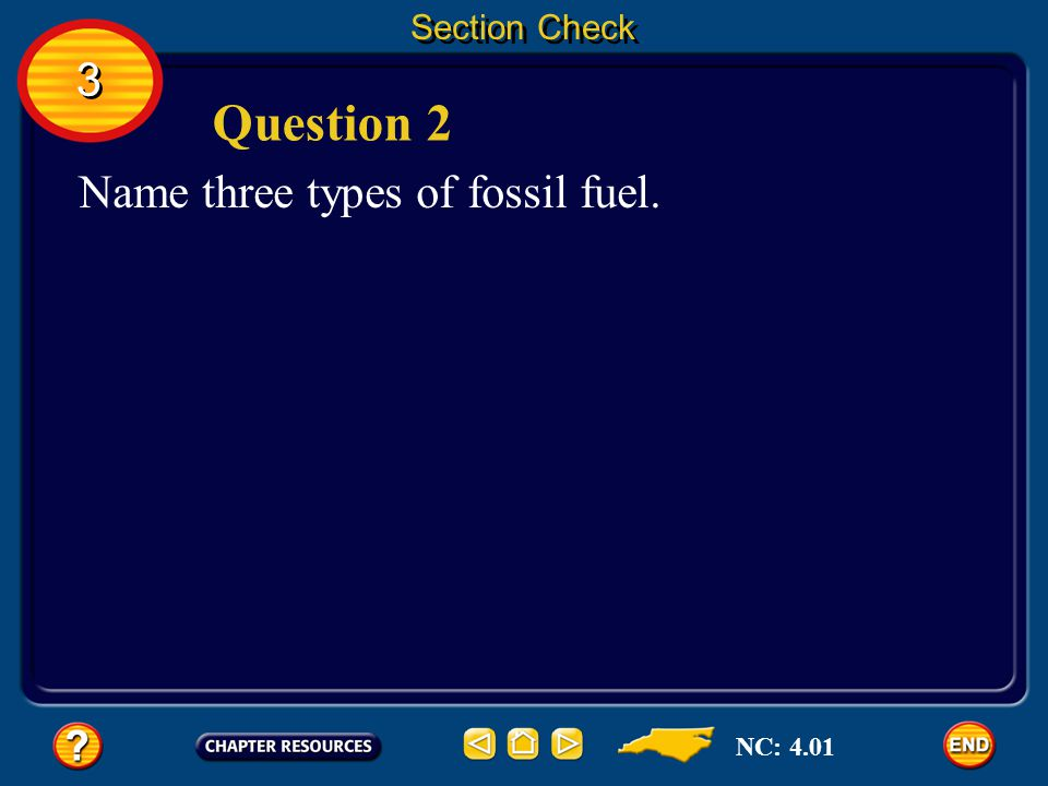 Section Check 3 Question 2 Name three types of fossil fuel. NC: 4.01