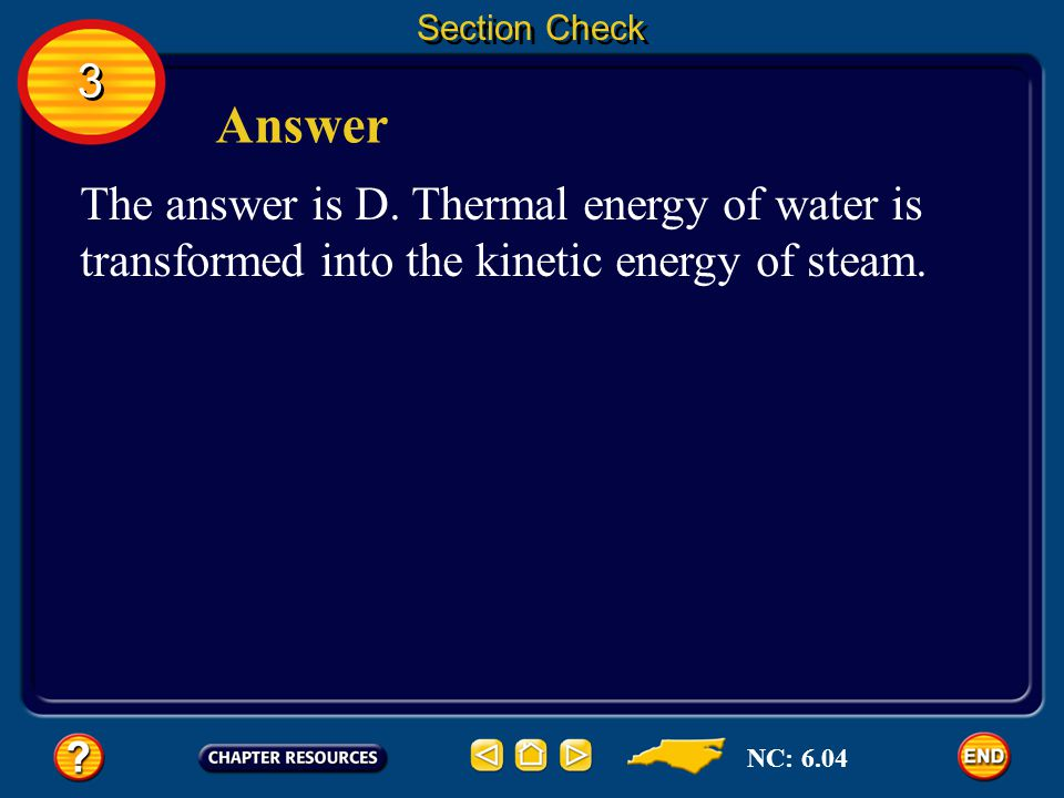 Section Check 3. Answer. The answer is D. Thermal energy of water is transformed into the kinetic energy of steam.