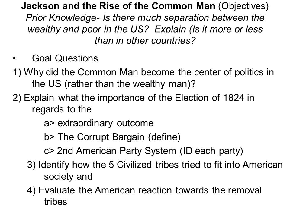Jackson and the Rise of the Common Man (Objectives) Prior Knowledge- Is there much separation between the wealthy and poor in the US Explain (Is it more or less than in other countries