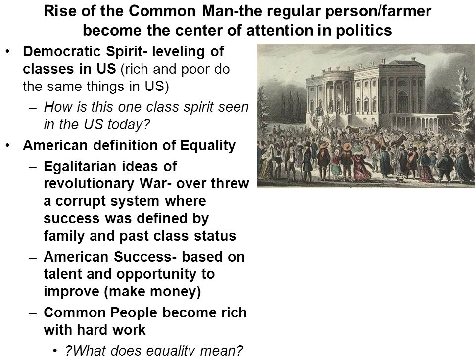 Rise of the Common Man-the regular person/farmer become the center of attention in politics