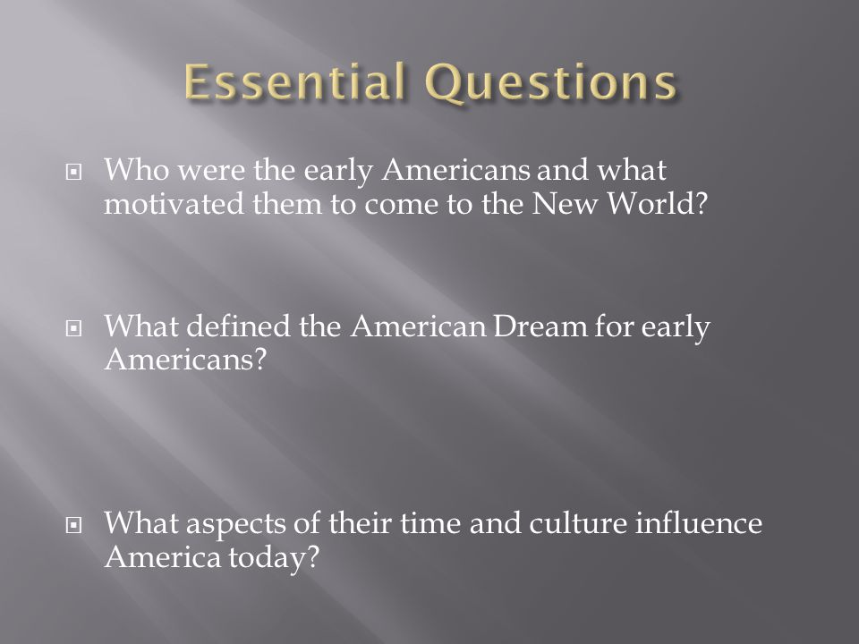 Essential Questions Who were the early Americans and what motivated them to come to the New World