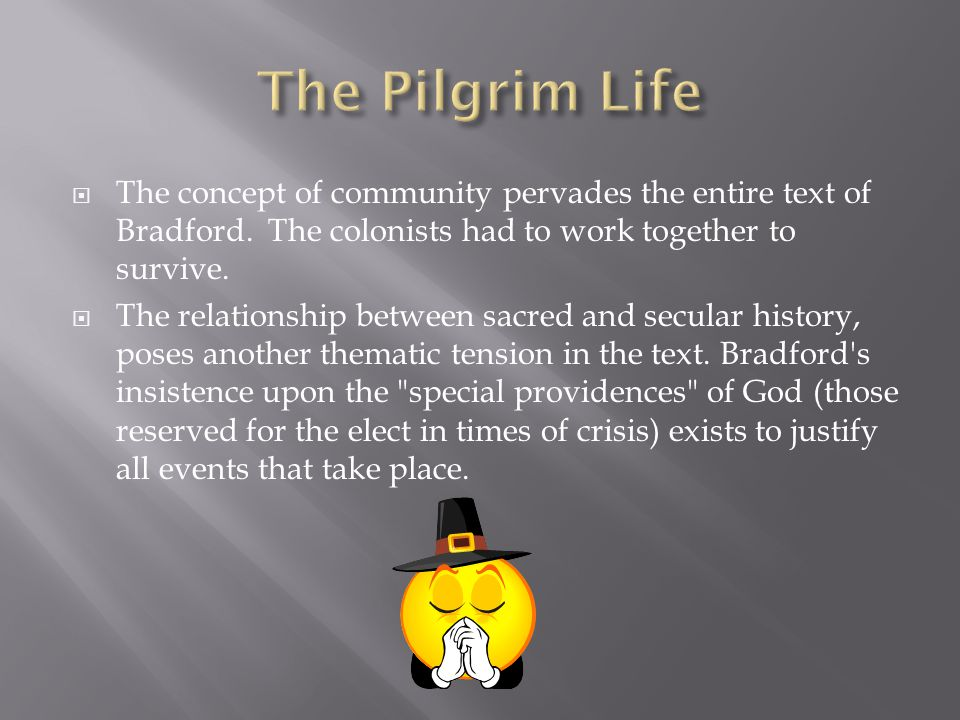 The Pilgrim Life The concept of community pervades the entire text of Bradford. The colonists had to work together to survive.