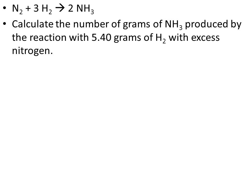 N2 + 3 H2  2 NH3 Calculate the number of grams of NH3 produced by the reaction with 5.40 grams of H2 with excess nitrogen.