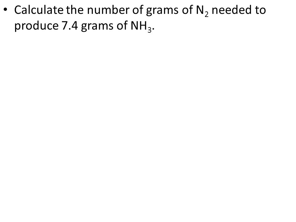 Calculate the number of grams of N2 needed to produce 7.4 grams of NH3.