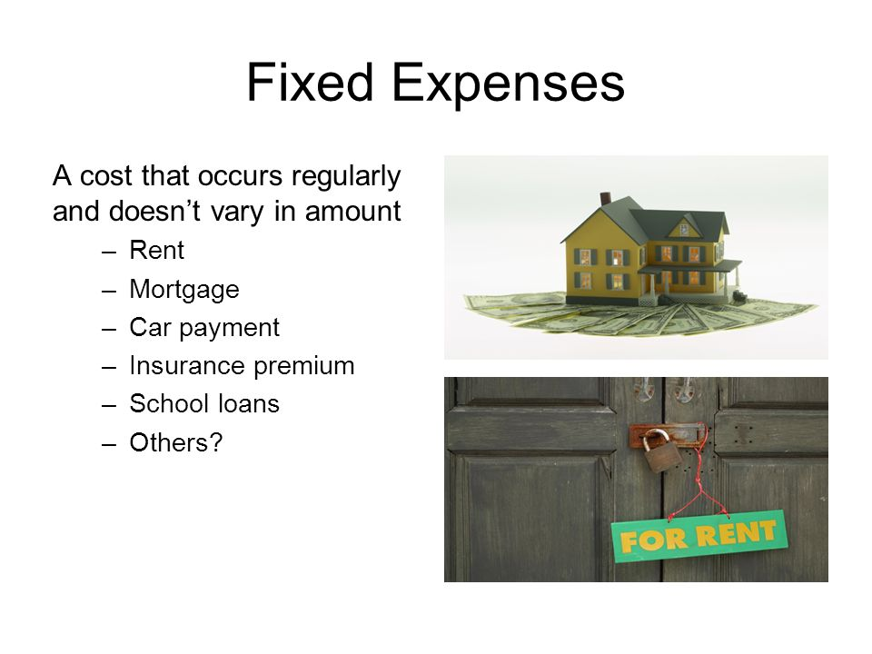 Fixed Expenses A cost that occurs regularly and doesn't vary in amount