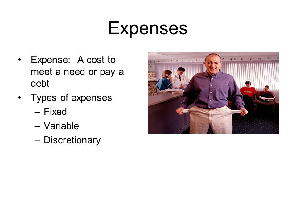Expenses Expense: A cost to meet a need or pay a debt