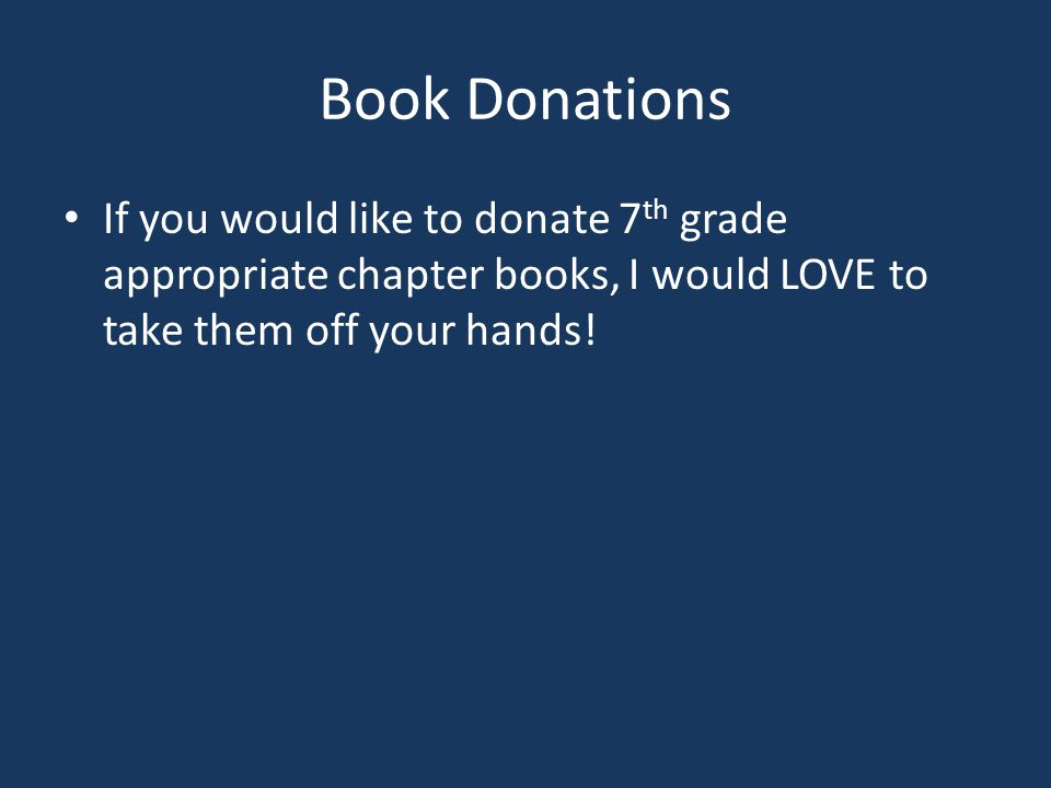 Book Donations If you would like to donate 7th grade appropriate chapter books, I would LOVE to take them off your hands!