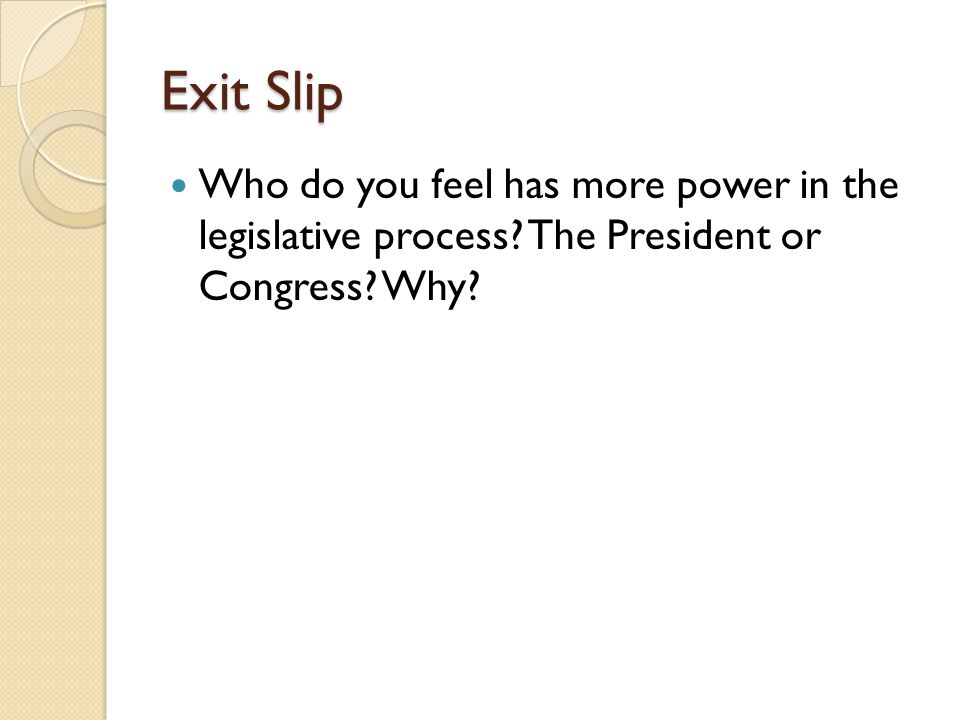Exit Slip Who do you feel has more power in the legislative process.
