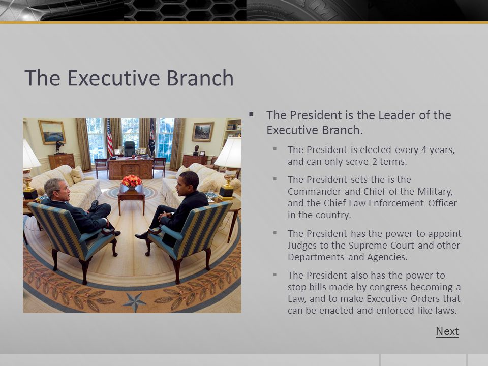 The Executive Branch The President is the Leader of the Executive Branch. The President is elected every 4 years, and can only serve 2 terms.