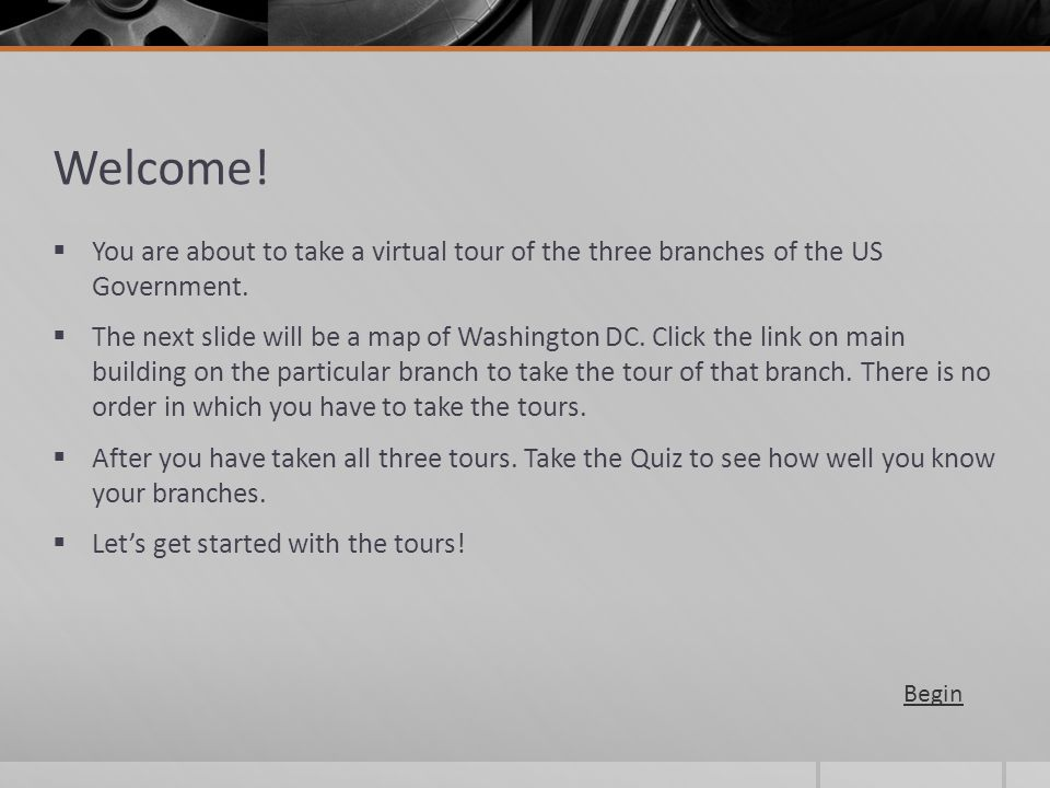 Welcome! You are about to take a virtual tour of the three branches of the US Government.