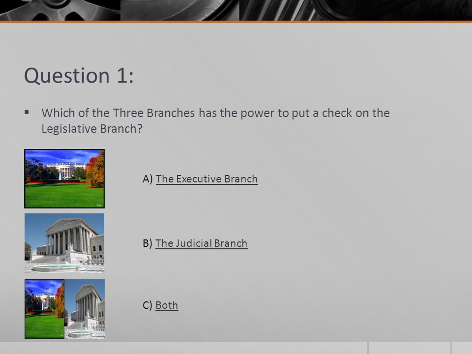 Question 1: Which of the Three Branches has the power to put a check on the Legislative Branch A) The Executive Branch.