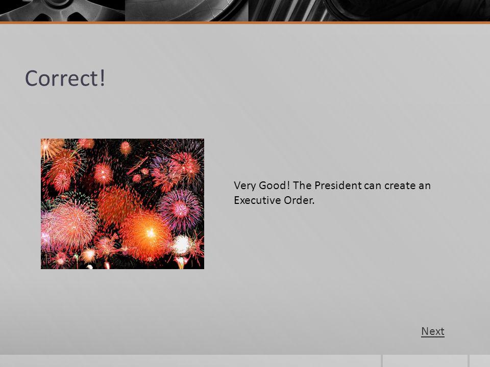 Correct! Very Good! The President can create an Executive Order. Next