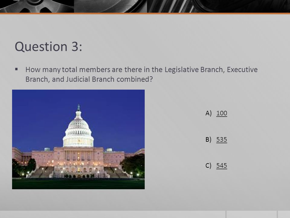 Question 3: How many total members are there in the Legislative Branch, Executive Branch, and Judicial Branch combined
