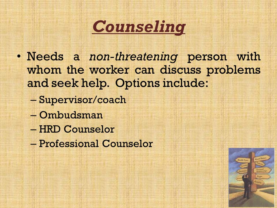 Counseling Needs a non-threatening person with whom the worker can discuss problems and seek help. Options include: