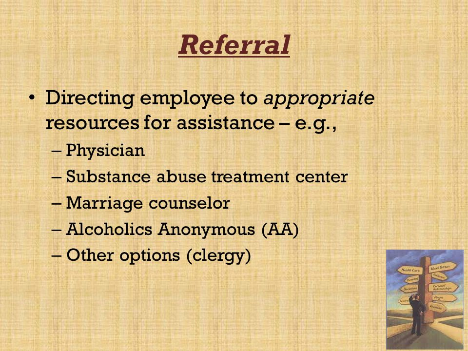 Referral Directing employee to appropriate resources for assistance – e.g., Physician. Substance abuse treatment center.