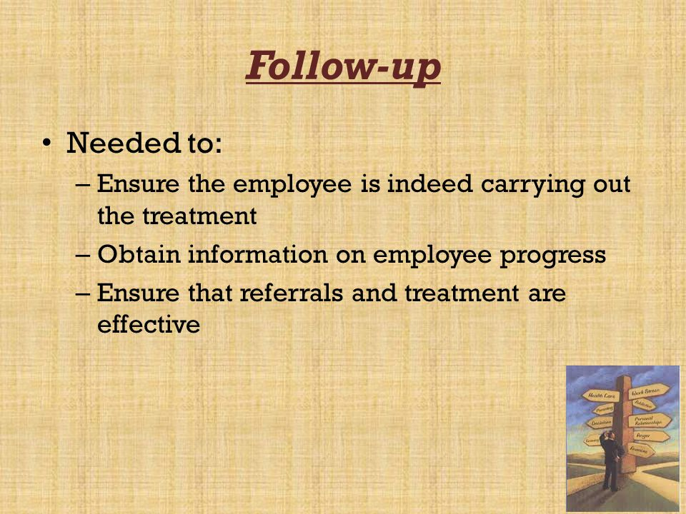 Follow-up Needed to: Ensure the employee is indeed carrying out the treatment. Obtain information on employee progress.