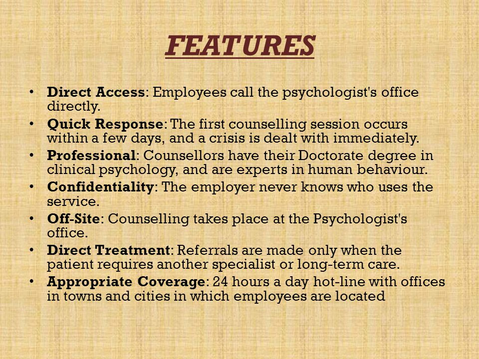 FEATURES Direct Access: Employees call the psychologist s office directly.