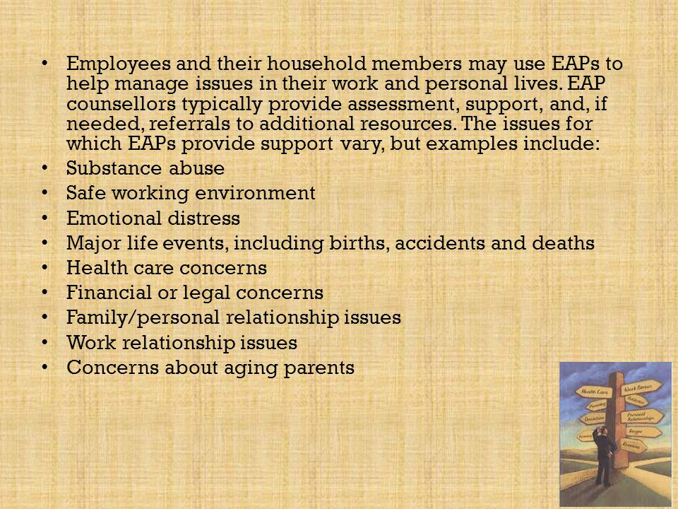 Employees and their household members may use EAPs to help manage issues in their work and personal lives. EAP counsellors typically provide assessment, support, and, if needed, referrals to additional resources. The issues for which EAPs provide support vary, but examples include: