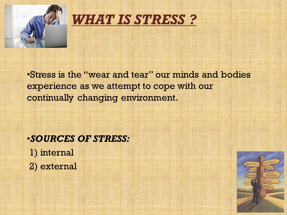 WHAT IS STRESS Stress is the wear and tear our minds and bodies experience as we attempt to cope with our continually changing environment.