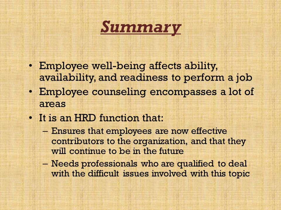 Summary Employee well-being affects ability, availability, and readiness to perform a job. Employee counseling encompasses a lot of areas.