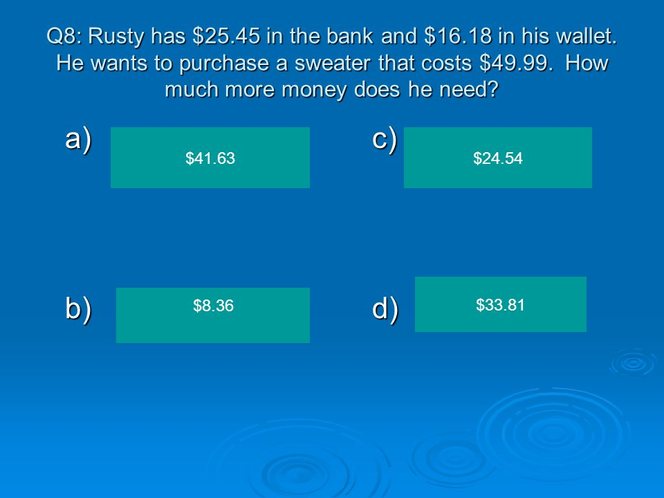 Q8: Rusty has $25. 45 in the bank and $16. 18 in his wallet