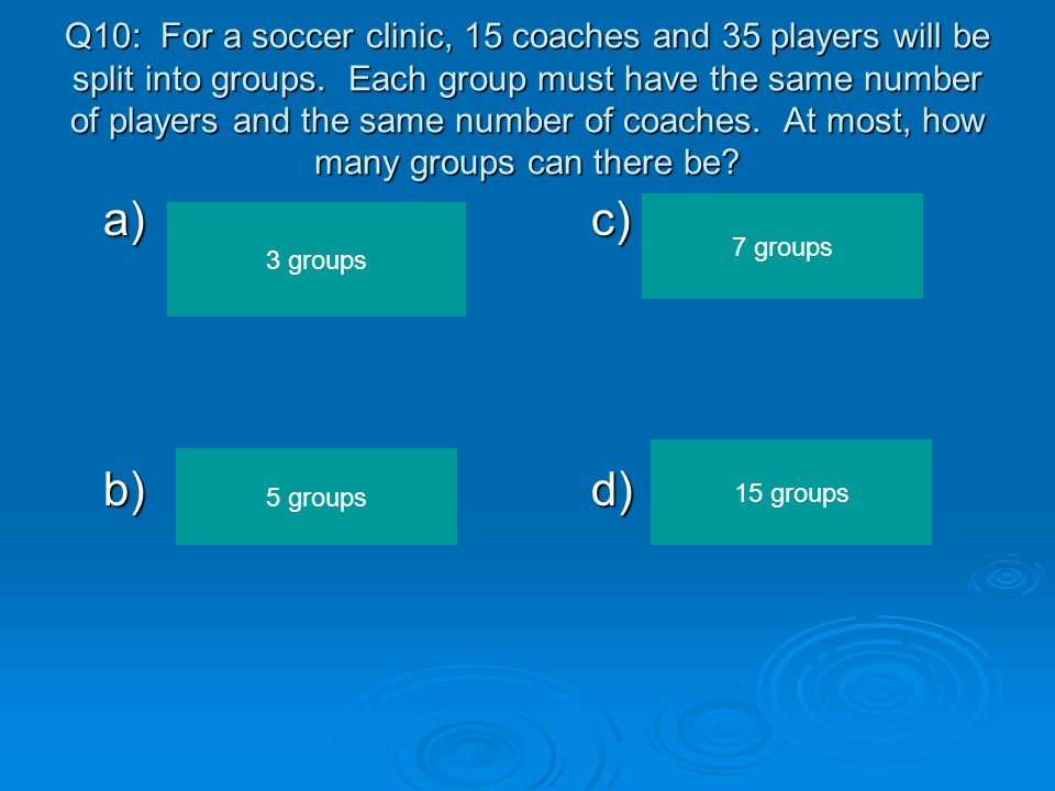 Q10: For a soccer clinic, 15 coaches and 35 players will be split into groups. Each group must have the same number of players and the same number of coaches. At most, how many groups can there be
