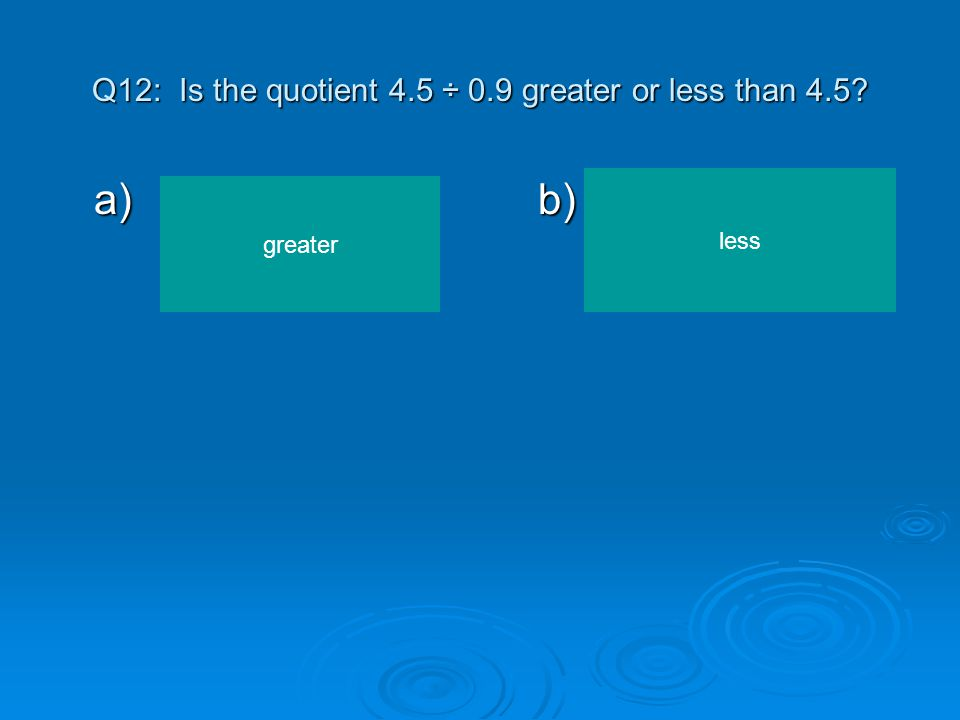 Q12: Is the quotient 4.5 ÷ 0.9 greater or less than 4.5