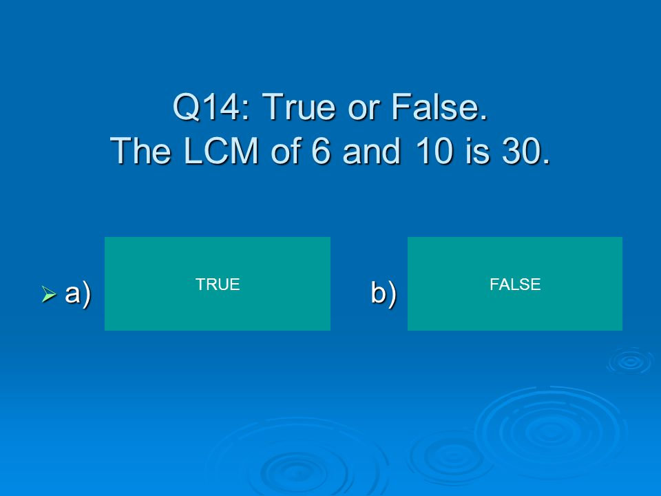 Q14: True or False. The LCM of 6 and 10 is 30.