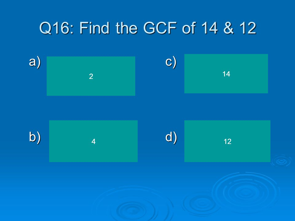 Q16: Find the GCF of 14 & 12 a) c) b) d) 14 2 4 12