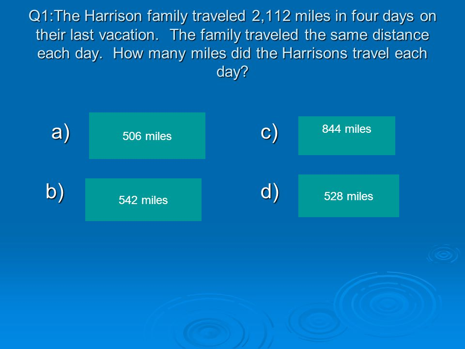 Q1:The Harrison family traveled 2,112 miles in four days on their last vacation. The family traveled the same distance each day. How many miles did the Harrisons travel each day