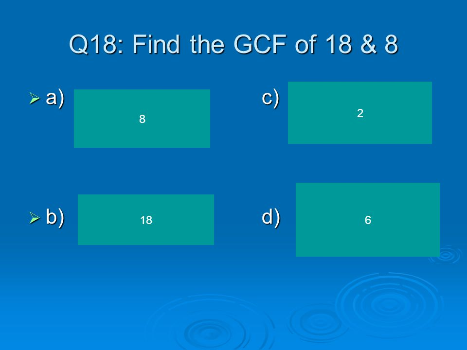 Q18: Find the GCF of 18 & 8 a) c) b) d) 2 8 6 18