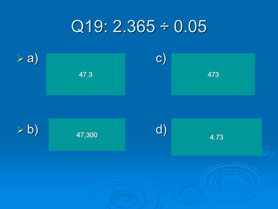 Q19: 2.365 ÷ 0.05 a) c) b) d) 47.3 473 47,300 4.73
