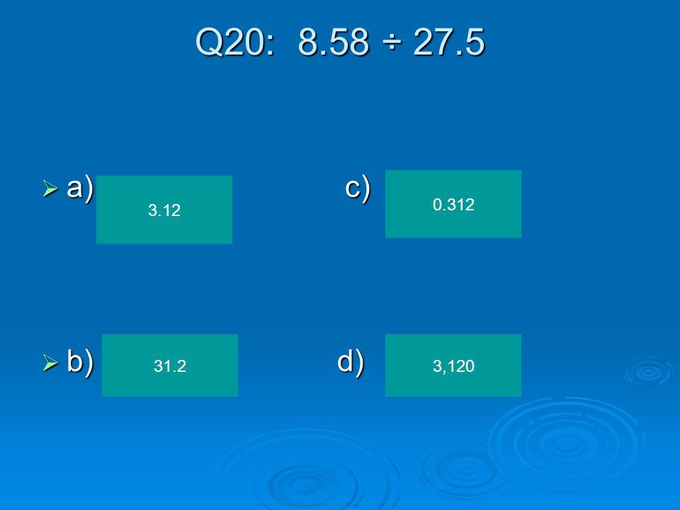 Q20: 8.58 ÷ 27.5 a) c) b) d) 0.312 3.12 31.2 3,120