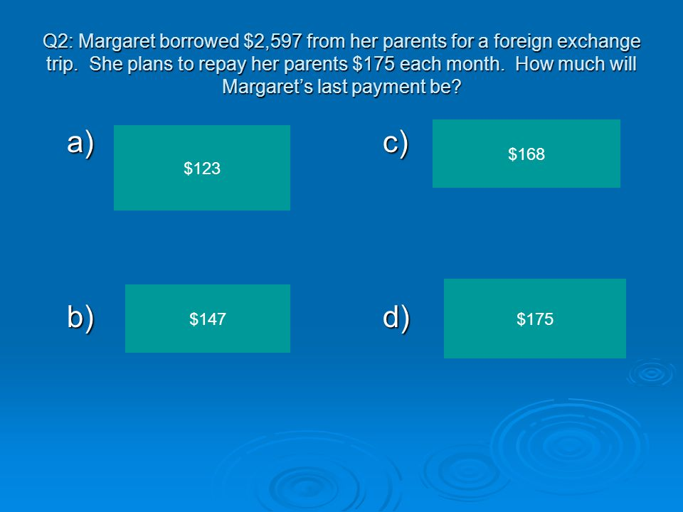 Q2: Margaret borrowed $2,597 from her parents for a foreign exchange trip. She plans to repay her parents $175 each month. How much will Margaret's last payment be