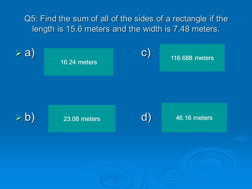 Q5: Find the sum of all of the sides of a rectangle if the length is 15.6 meters and the width is 7.48 meters.