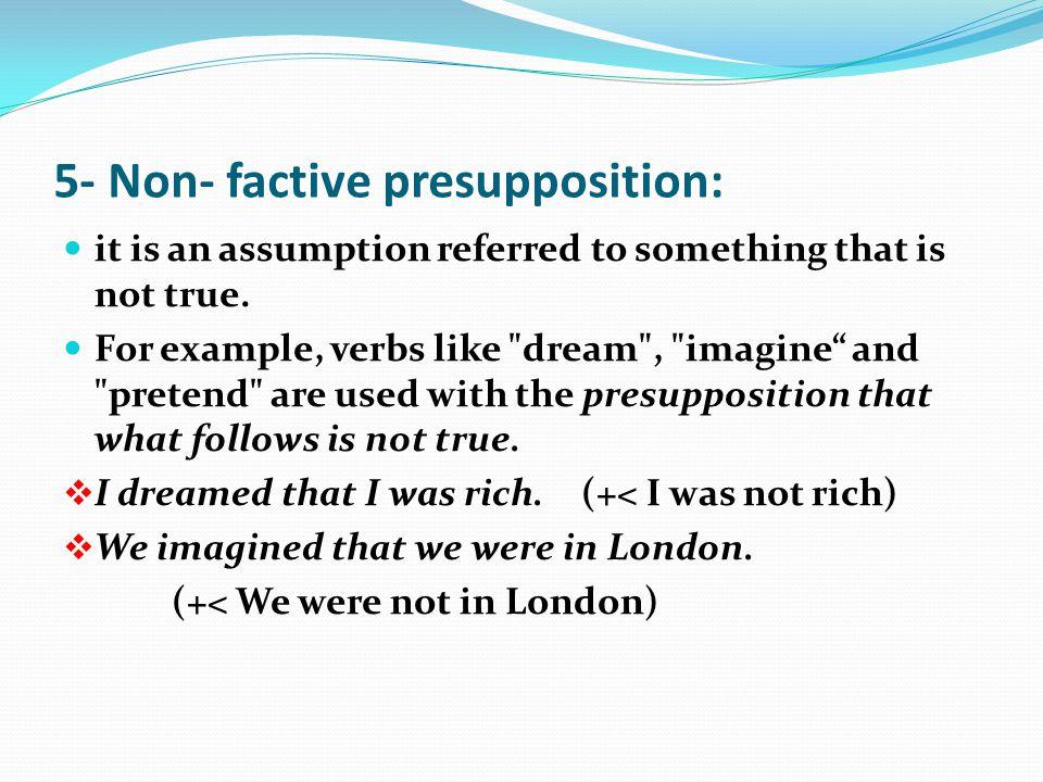 5- Non- factive presupposition: