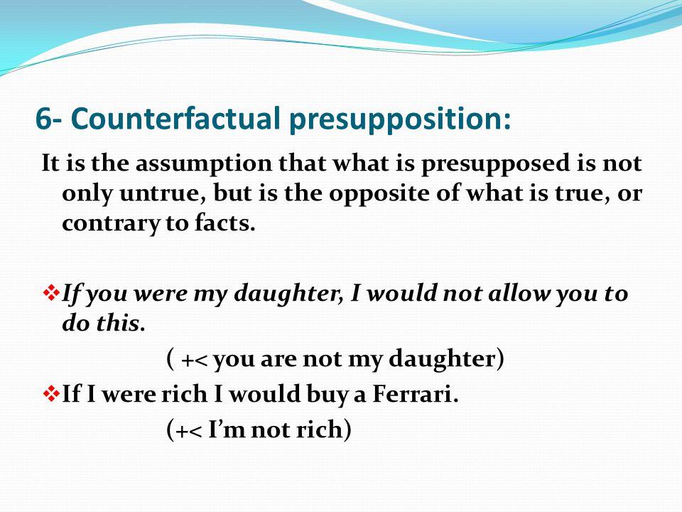 6- Counterfactual presupposition:
