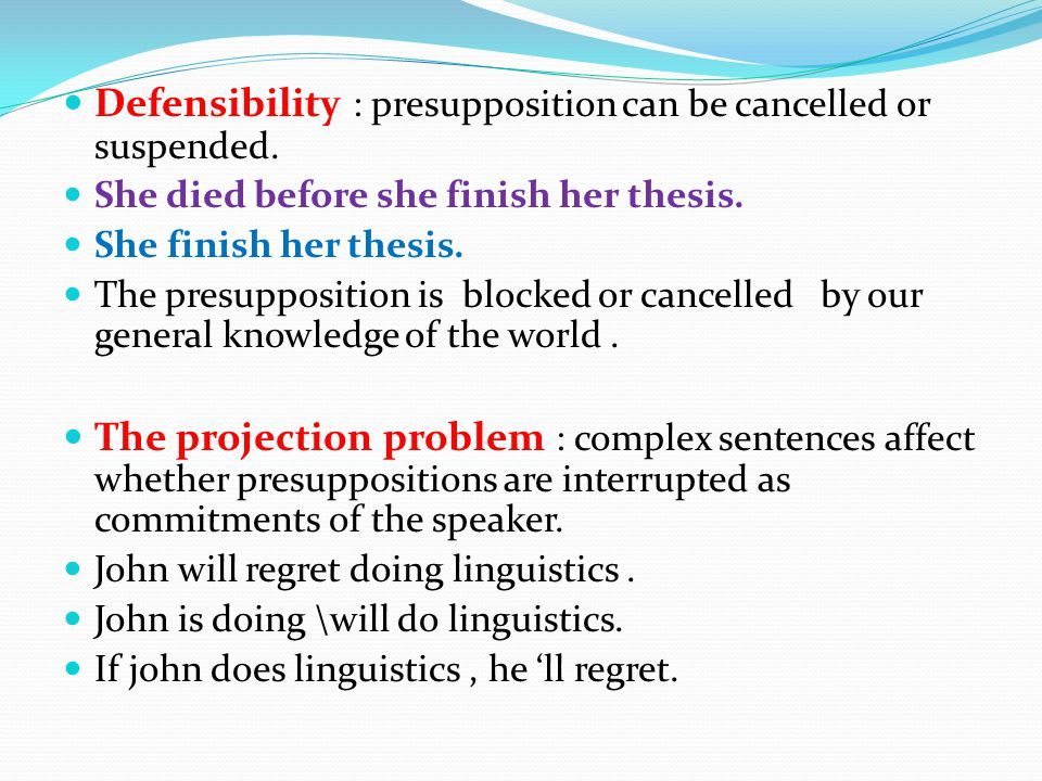 Defensibility : presupposition can be cancelled or suspended.