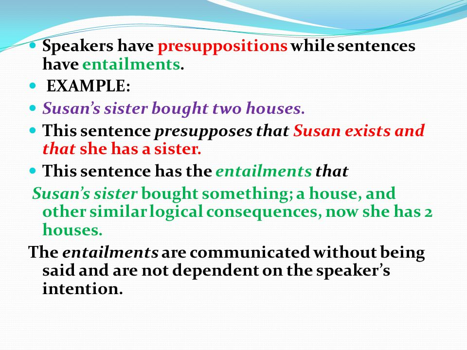 Speakers have presuppositions while sentences have entailments.