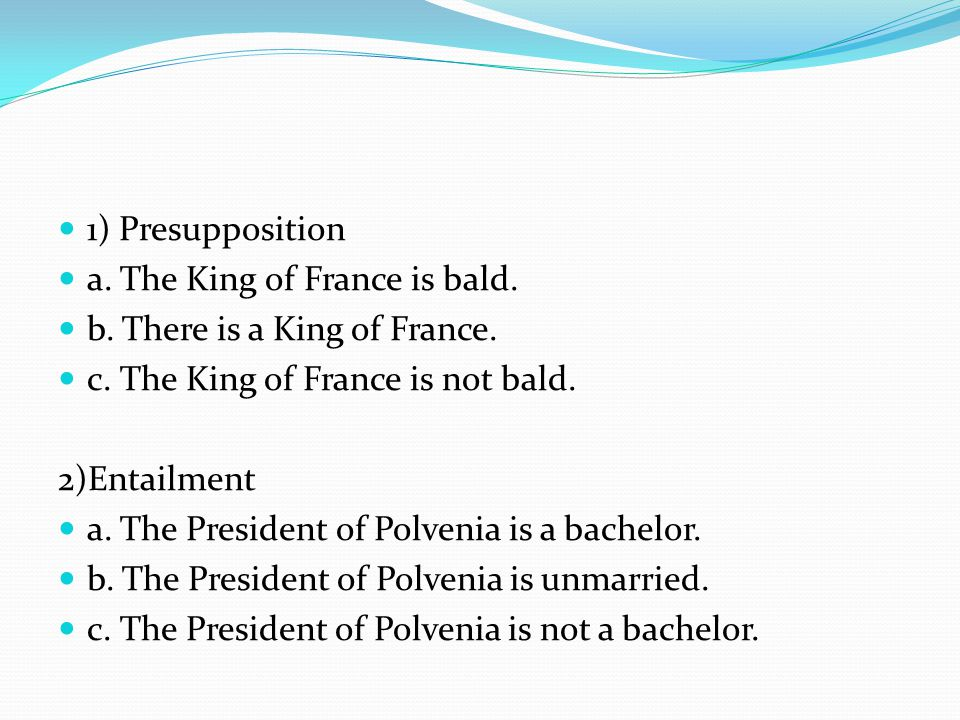 1) Presupposition a. The King of France is bald. b. There is a King of France. c. The King of France is not bald.