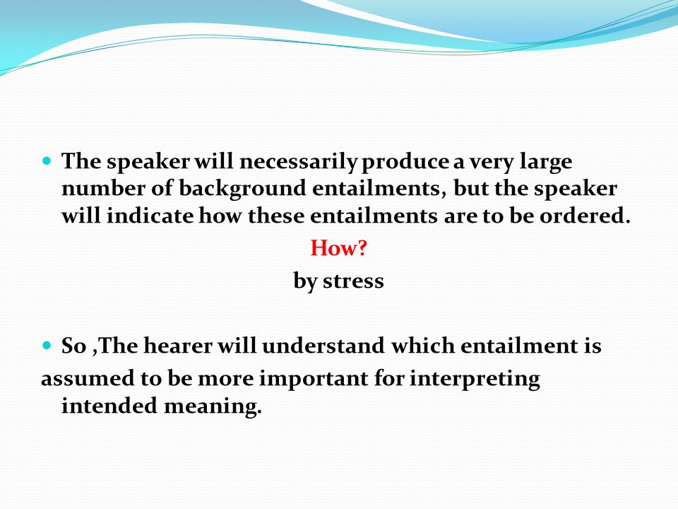 The speaker will necessarily produce a very large number of background entailments, but the speaker will indicate how these entailments are to be ordered.