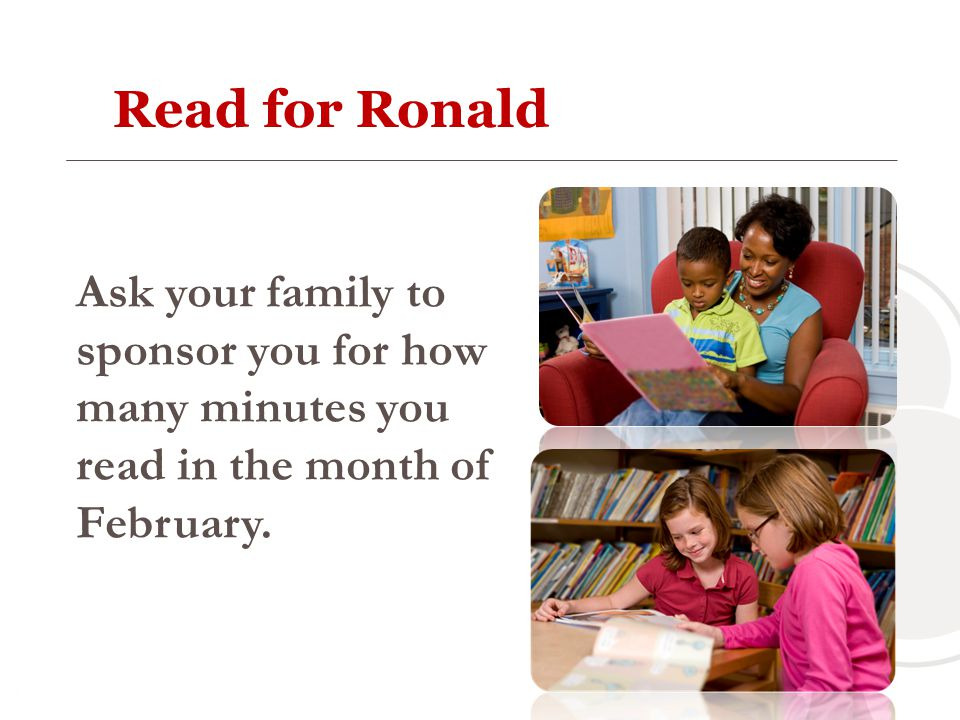 Read for Ronald Ask your family to sponsor you for how many minutes you read in the month of February.