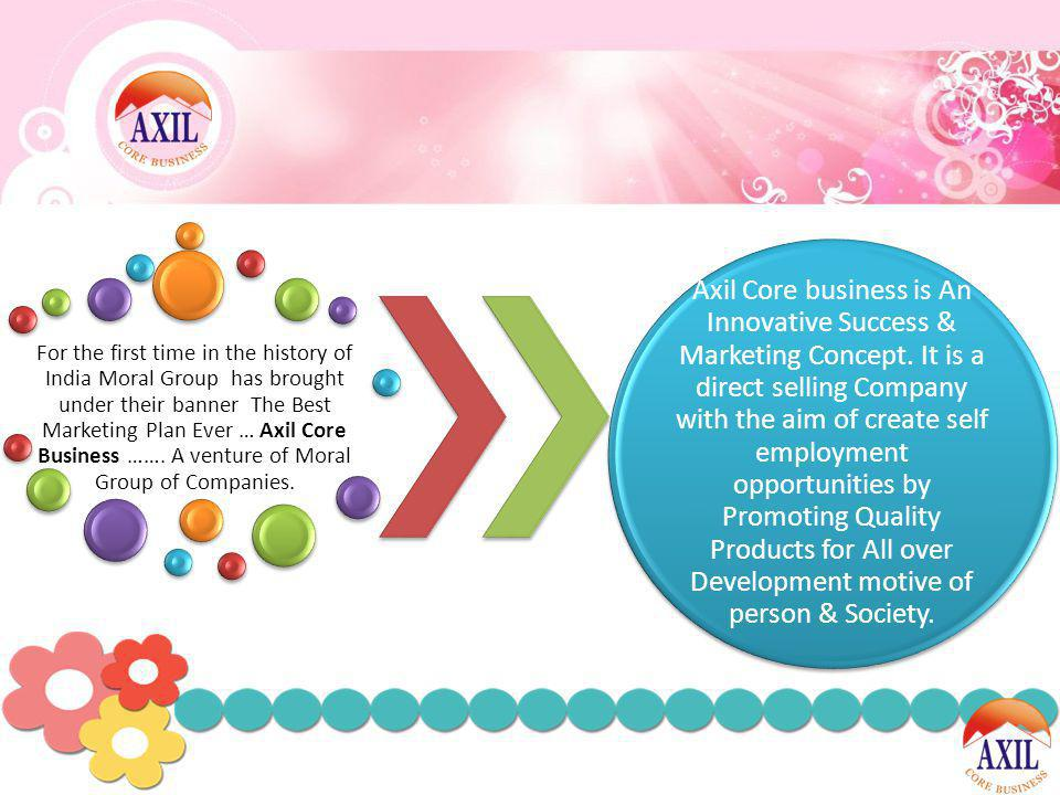 For the first time in the history of India Moral Group has brought under their banner The Best Marketing Plan Ever … Axil Core Business ……. A venture of Moral Group of Companies.