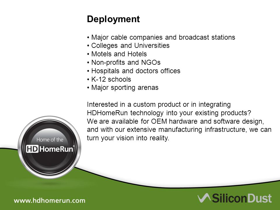 Deployment • Major cable companies and broadcast stations • Colleges and Universities • Motels and Hotels • Non-profits and NGOs • Hospitals and doctors offices • K-12 schools • Major sporting arenas Interested in a custom product or in integrating HDHomeRun technology into your existing products.