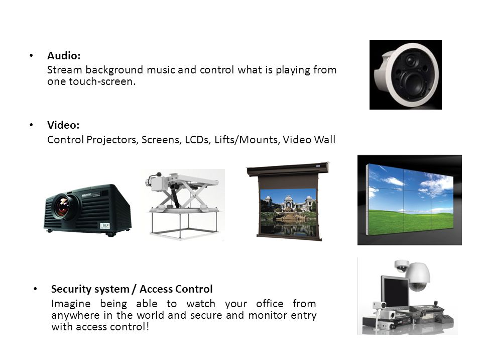 Audio: Stream background music and control what is playing from one touch-screen. Video: