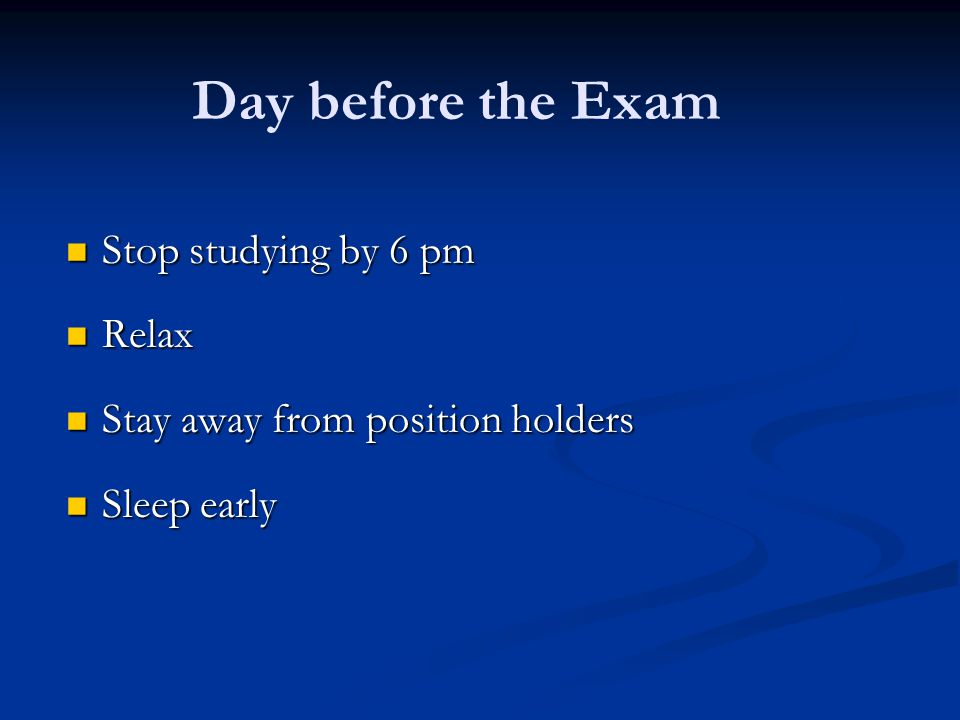 Day before the Exam Stop studying by 6 pm Relax
