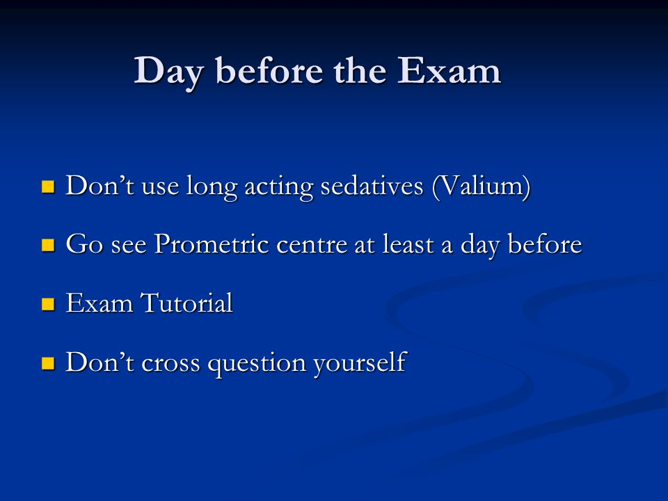Day before the Exam Don't use long acting sedatives (Valium)